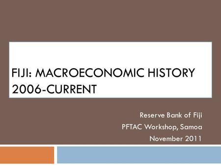 FIJI: MACROECONOMIC HISTORY 2006-CURRENT Reserve Bank of Fiji PFTAC Workshop, Samoa November 2011.