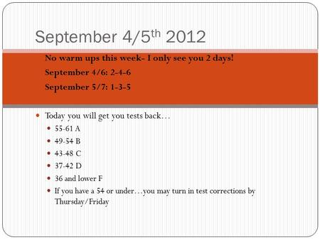 September 4/5 th 2012 No warm ups this week- I only see you 2 days! September 4/6: 2-4-6 September 5/7: 1-3-5 Today you will get you tests back… 55-61.