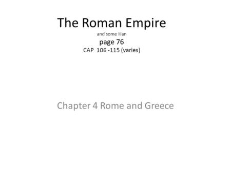 The Roman Empire and some Han page 76 CAP 106 -115 (varies) Chapter 4 Rome and Greece.