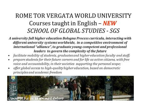 NEW ROME TOR VERGATA WORLD UNIVERSITY Courses taught in English – NEW SCHOOL OF GLOBAL STUDIES - SGS A university full higher education Bologna Process.