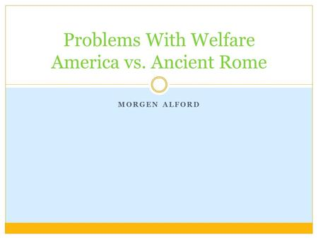 MORGEN ALFORD Problems With Welfare America vs. Ancient Rome.
