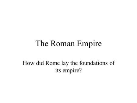 How did Rome lay the foundations of its empire?