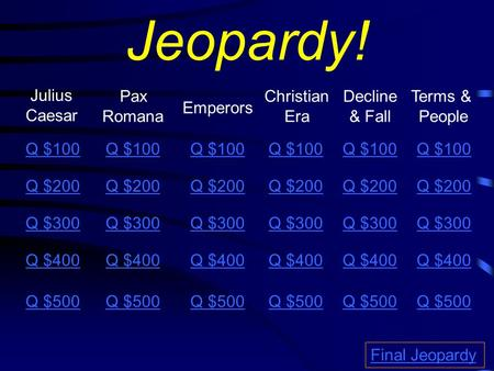 Jeopardy! Pax Romana Julius Caesar Decline & Fall Emperors Christian Era Q $100 Q $200 Q $300 Q $400 Q $500 Final Jeopardy Terms & People Q $100 Q $200.