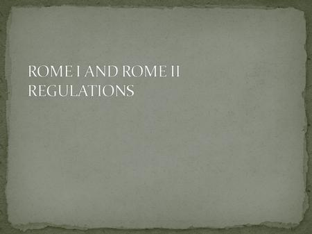  The Rome Regulations can be seen as a single set of uniform rules which apply directly to European Member States and replace their domestic law.  The.
