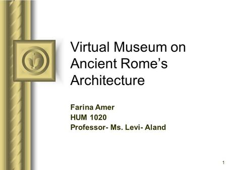 1 Virtual Museum on Ancient Rome's Architecture Farina Amer HUM 1020 Professor- Ms. Levi- Aland This presentation will probably involve audience discussion,