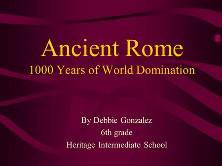 Ancient Rome 1000 Years of World Domination By Debbie Gonzalez 6th grade Heritage Intermediate School.