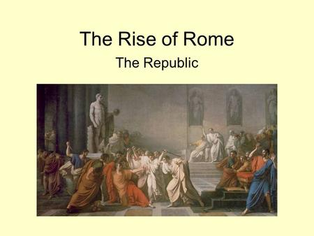 The Rise of Rome The Republic. Roman History History of Rome divided into three main periods: 1.Reign of Seven Kings (753-510 B.C.E.) Rome founded by.