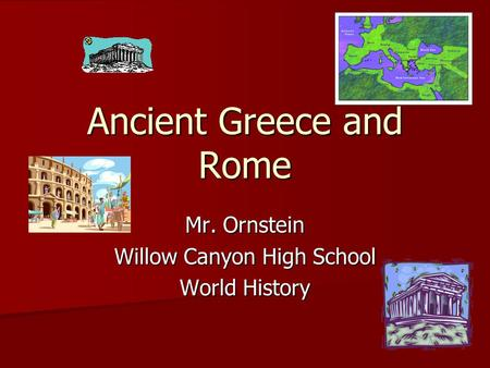 Ancient Greece and Rome Mr. Ornstein Willow Canyon High School World History.