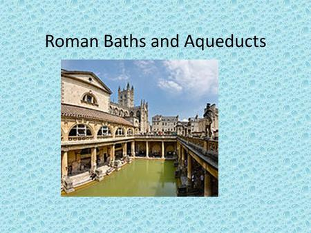 Roman Baths and Aqueducts. Roman Baths One of the most important leisure activities. Daily part of lives for men and women-no mixed bathing. Communal.
