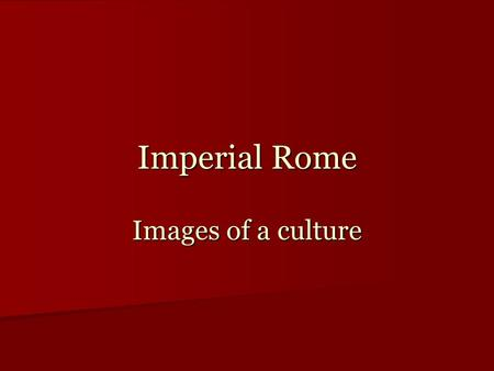 Imperial Rome Images of a culture. Roman Empire, 40 BC.