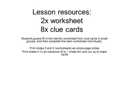 Lesson resources: 2x worksheet 8x clue cards Students guess fill in the identity worksheet from clue cards in small groups, and then complete the main.