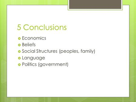 5 Conclusions  Economics  Beliefs  Social Structures (peoples, family)  Language  Politics (government)