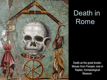 Death as the great leveler. Mosaic from Pompeii, now in Naples, Archaeological Museum. Death in Rome.
