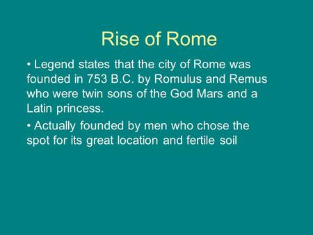 Rise of Rome Legend states that the city of Rome was founded in 753 B.C. by Romulus and Remus who were twin sons of the God Mars and a Latin princess.