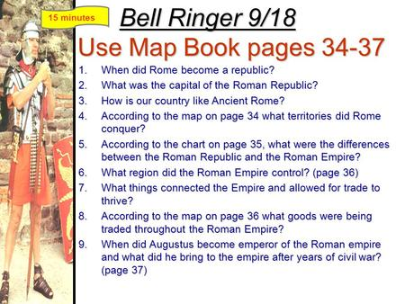 Bell Ringer 9/18 Use Map Book pages 34-37 1.When did Rome become a republic? 2.What was the capital of the Roman Republic? 3.How is our country like Ancient.