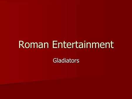 Roman Entertainment Gladiators. First Games: 264 BC The word gladiator comes from the Latin word for swordsman. Gladius = sword The word gladiator comes.