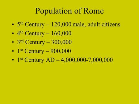 Population of Rome 5 th Century – 120,000 male, adult citizens 4 th Century – 160,000 3 rd Century – 300,000 1 st Century – 900,000 1 st Century AD – 4,000,000-7,000,000.