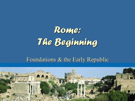 Rome: The Beginning Foundations & the Early Republic.