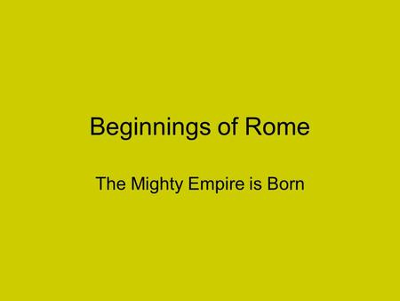 Beginnings of Rome The Mighty Empire is Born. Located in the middle of the northern Mediterranean Sea, Italy is a peninsula that resembles a high heeled.