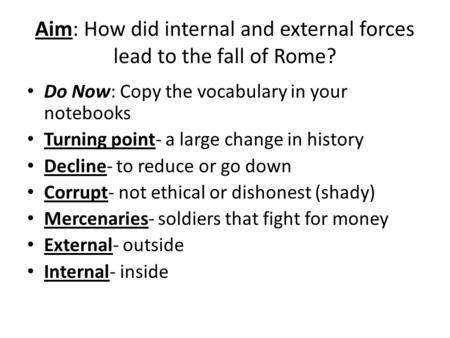 Aim: How did internal and external forces lead to the fall of Rome? Do Now: Copy the vocabulary in your notebooks Turning point- a large change in history.