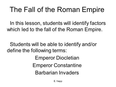 E. Napp The Fall of the Roman Empire In this lesson, students will identify factors which led to the fall of the Roman Empire. Students will be able to.
