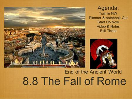 8.8 The Fall of Rome End of the Ancient World Agenda: Turn in HW Planner & notebook Out Start Do Now Video & Notes Exit Ticket.