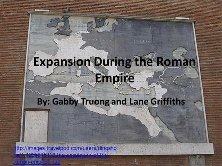Expansion During the Roman Empire By: Gabby Truong and Lane Griffiths  na/1.1255615118.the-expansion-of-the- roman-empire-ii.jpg.