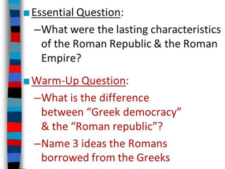 ■ Essential Question: – What were the lasting characteristics of the Roman Republic & the Roman Empire? ■ Warm-Up Question: – What is the difference between.