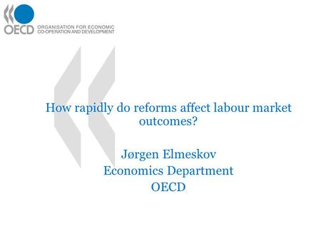 How rapidly do reforms affect labour market outcomes? Jørgen Elmeskov Economics Department OECD.