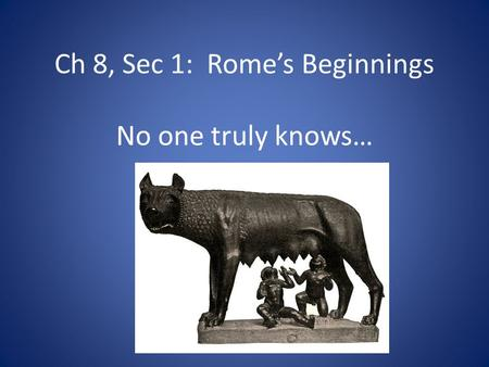 Ch 8, Sec 1: Rome's Beginnings No one truly knows…