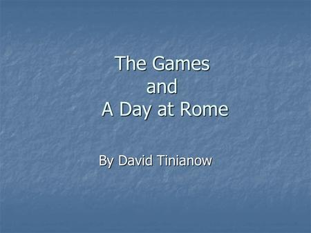 The Games and A Day at Rome By David Tinianow. The Games In Rome, the games were very important to all of the citizens In Rome, the games were very important.