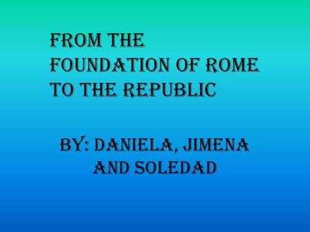 By: Daniela, Jimena and Soledad From the foundation of Rome to the Republic.