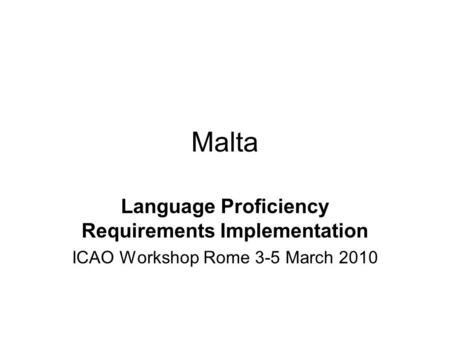 Malta Language Proficiency Requirements Implementation ICAO Workshop Rome 3-5 March 2010.