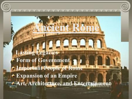 Ancient Rome Lasting Legacies Form of Government Important People of Rome Expansion of an Empire Art, Architecture, and Entertainment.