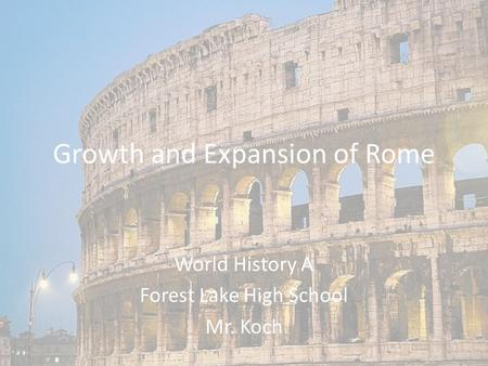 Growth and Expansion of Rome World History A Forest Lake High School Mr. Koch.