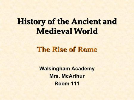History of the Ancient and Medieval World The Rise of Rome Walsingham Academy Mrs. McArthur Room 111.