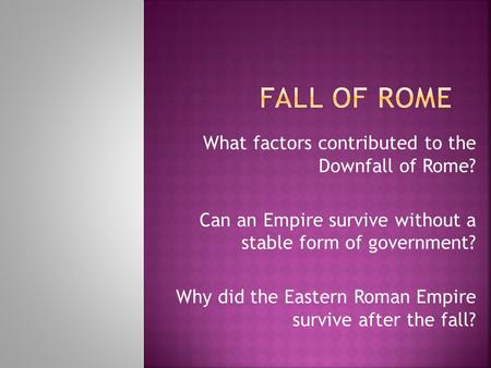 What factors contributed to the Downfall of Rome? Can an Empire survive without a stable form of government? Why did the Eastern Roman Empire survive after.