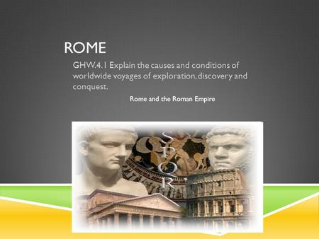 ROME GHW.4.1 Explain the causes and conditions of worldwide voyages of exploration, discovery and conquest. Rome and the Roman Empire.