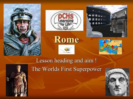Rome Lesson heading and aim ! The Worlds First Superpower.
