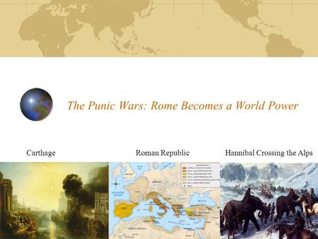The Punic Wars: Rome Becomes a World Power Carthage Roman Republic Hannibal Crossing the Alps.
