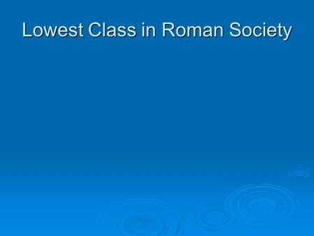 Lowest Class in Roman Society. Slaves Middle Class made of peasants, artisans and shopkeepers.