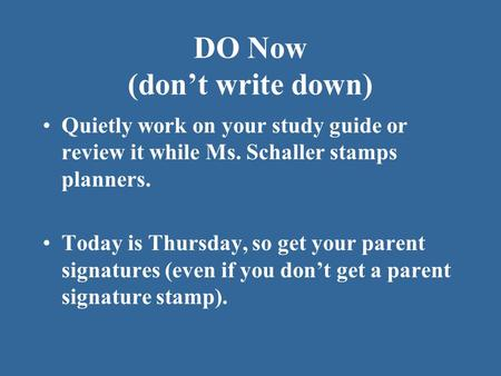 DO Now (don't write down) Quietly work on your study guide or review it while Ms. Schaller stamps planners. Today is Thursday, so get your parent signatures.