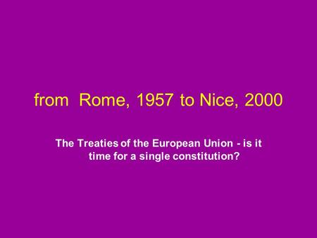 From Rome, 1957 to Nice, 2000 The Treaties of the European Union - is it time for a single constitution?