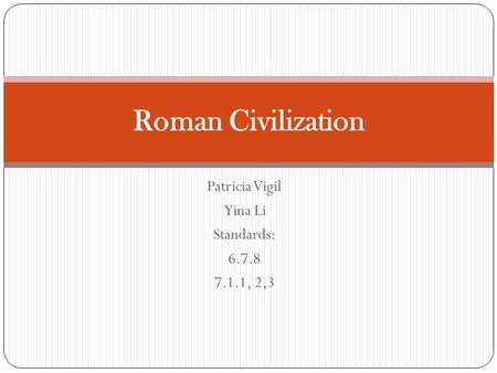 Patricia Vigil Yina Li Standards: 6.7.8 7.1.1, 2,3 Roman Civilization.