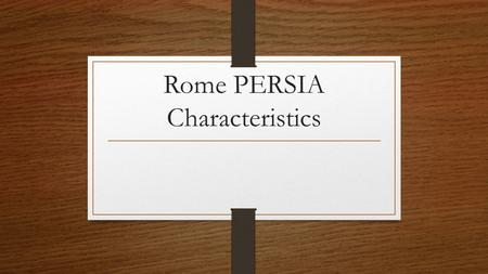 Rome PERSIA Characteristics. Political Republic- citizens choose representatives Twelve Tables – Set of rules; protected all citizens Roman Legion- Military.