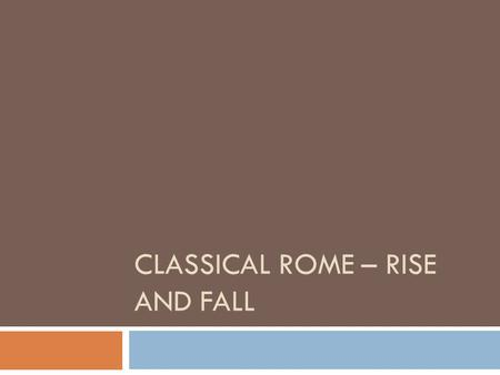CLASSICAL ROME – RISE AND FALL. RISE AND FALL OF ROME NOTES Rome Gains PowerPower = ProblemsAttempts at Reform Fall of Rome Legacy of Rome.
