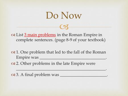 Do Now List 3 main problems in the Roman Empire in complete sentences. (page 8-9 of your textbook) 1. One problem that led to the fall of the Roman Empire.