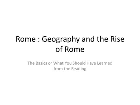 Rome : Geography and the Rise of Rome The Basics or What You Should Have Learned from the Reading.