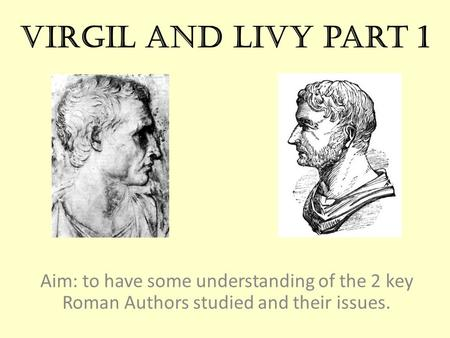 Virgil and Livy part 1 Aim: to have some understanding of the 2 key Roman Authors studied and their issues.