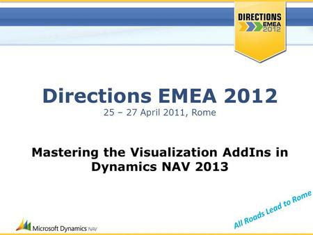 All Roads Lead to Rome Directions EMEA 2012 25 – 27 April 2011, Rome Mastering the Visualization AddIns in Dynamics NAV 2013.